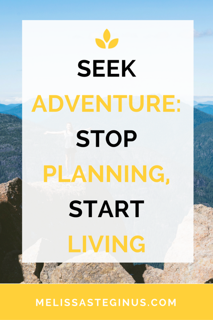 seek adventure, stop planning, start living